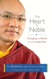 The Heart Is Noble - Changing the World from the Inside Out ebook by Ogyen Trinley Dorje the Karmapa