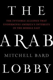 The Arab Lobby - The Invisible Alliance That Undermines America's Interests in the Middle East ebook by Mitchell Bard