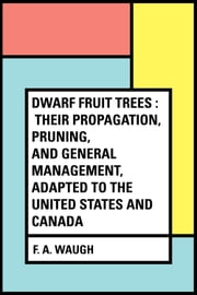 Dwarf Fruit Trees : Their propagation, pruning, and general management, adapted to the United States and Canada ebook by F. A. Waugh