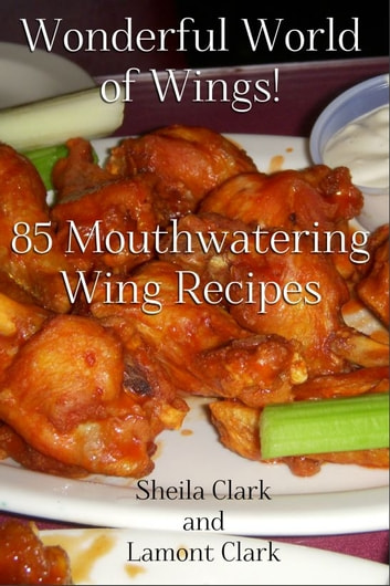 Wonderful World of Wings! 85 Mouth Watering Wing Recipes ebook by Lamont Clark