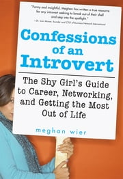 Confessions of an Introvert - The Shy Girl's Guide to Career, Networking and Getting the Most Out of Life ebook by Meghan Wier