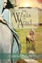 The Walls of Arad ebook by Carole Towriss