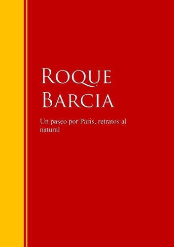 Un paseo por Paris, retratos al natural - Biblioteca de Grandes Escritores ebook by Roque Barcia