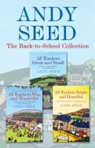 The Back to School collection: ALL TEACHERS GREAT AND SMALL, ALL TEACHERS WISE AND WONDERFUL, ALL TEACHERS BRIGHT AND BEAUTIFUL ebook by Andy Seed