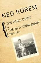 The Paris Diary & The New York Diary - 1951–1961 ebook by Ned Rorem