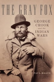The Gray Fox - George Crook and the Indian Wars ebook by Paul Magid