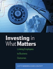 Investing in What Matters: Linking Employees to Business Outcomes ebook by Shane S. Douthitt, PhD,Scott P. Mondore