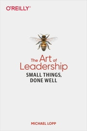 The Art of Leadership - Small Things, Done Well ebook by Michael Lopp