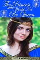 The Princess Who Would Not Be Queen ebook by Sheela Word