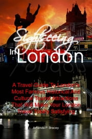 Sightseeing In London - A Travel Guide To London's Most Famous Historical And Cultural Tourist Attractions That Will Make Your London Travel Totally Satisfying ebook by Amanda P. Bracey