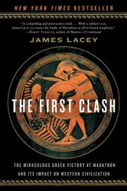 The First Clash - The Miraculous Greek Victory at Marathon and Its Impact on Western Civilization ebook by Jim Lacey