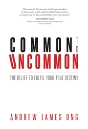 Common to Uncommon: The Belief to Fulfil Your True Destiny ebook by Andrew James Ong