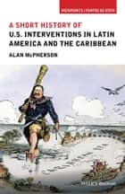 A Short History of U.S. Interventions in Latin America and the Caribbean ebook by Alan McPherson