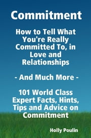 Commitment - How to Tell What You're Really Committed To, in Love and Relationships - And Much More - 101 World Class Expert Facts, Hints, Tips and Advice on Commitment ebook by Holly Poulin
