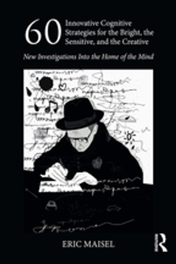 60 Innovative Cognitive Strategies for the Bright, the Sensitive, and the Creative - New Investigations Into the Home of the Mind ebook by Eric Maisel