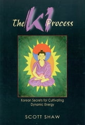 The Ki Process: Korean Secrets for Cultivating Dynamic Energy ebook by Shaw, Scott