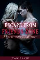 Escape From Friends Zone - Secrets to Sexual intimacy ebook by Van Davie
