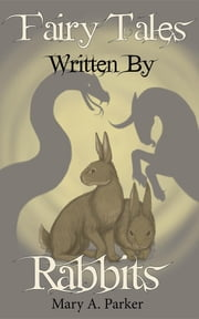 Fairy Tales Written By Rabbits ebook by Mary A Parker,Michelle Cannon