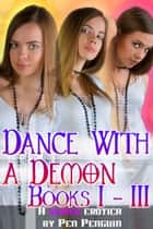 Dance with a Demon 1 to 3 (Paranormal bdsm erotic romance) ebook by Pen Penguin