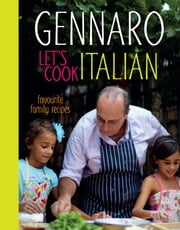Gennaro Let's Cook Italian - Favourite Family Recipes ebook by Gennaro Contaldo