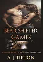 Bear Shifter Games: A Four Story Paranormal Shifter Collection - Bear Shifter Games ebook by AJ Tipton