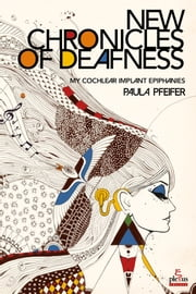 NEW CHRONICLES OF DEAFNESS - My cochlear implant epiphanies ebook by Paula Pfeifer