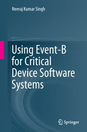 Using Event-B for Critical Device Software Systems ebook by Neeraj Kumar Singh