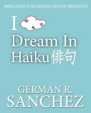 I Dream in Haiku: Poetry Book for Dreamers: Haiku Book ebook by German  Sanchez,Dana Ramos,Kambiz Mostofizadeh