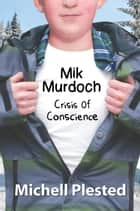 Mik Murdoch: Crisis of Conscience - Mik Murdoch, #3 ebook by Michell Plested