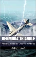 Bermuda Triangle: Real Life Mysteries: Unsolved Mysteries ebook by Albert Jack