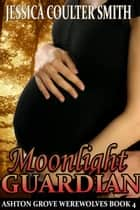 Moonlight Guardian - Ashton Grove Werewolves, #4 ebook by Jessica Coulter Smith