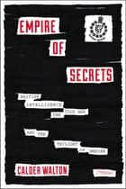 Empire of Secrets: British Intelligence in the Cold War and the Twilight of Empire ebook by Calder Walton