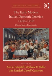 The Early Modern Italian Domestic Interior, 1400–1700 - Objects, Spaces, Domesticities ebook by Dr Elizabeth Carroll Consavari,Dr Stephanie R Miller,Professor Erin J Campbell,Dr Allison Levy