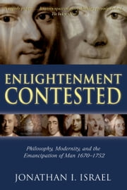 Enlightenment Contested - Philosophy, Modernity, and the Emancipation of Man 1670-1752 ebook by Jonathan I. Israel