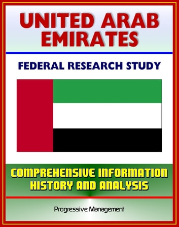 United Arab Emirates (UAE): Federal Research Study and Country Profile with Comprehensive Information, History, and Analysis - Politics, Economy, Military - Abu Dhabi, Dubai ebook by Progressive Management