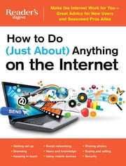 How to Do (Just About) Anything on the Internet - Make the Internet Work for You—Great Advice for New Users and Seasoned Pros Alike ebook by Editors of Reader's Digest