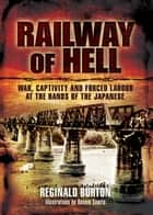 Railway of Hell - A Japanese POW's Account of War, Capture and Forced Labour ebook by Reginald Burton (LtCol)