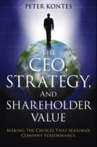 The CEO, Strategy, and Shareholder Value - Making the Choices That Maximize Company Performance ebook by Peter Kontes