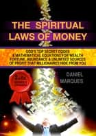 The Spiritual Laws of Money - God's Top Secret Codes and Mathematical Equations for Wealth, Fortune, Abundance and Unlimited Sources of Profit that Millionaires Hide From You ebook by Daniel Marques