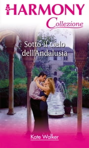 Sotto il cielo dell'andalusia ebook by Kate Walker