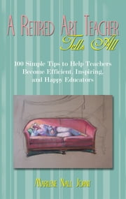 A Retired Art Teacher Tells All - One Hundred Simple Tips to Help Teachers Become Efficient, Inspiring, and Happy Educators ebook by Marlene Nall Johnt