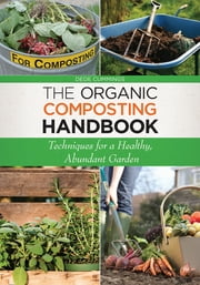 The Organic Composting Handbook - Techniques for a Healthy, Abundant Garden ebook by Dede Cummings