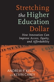 Stretching the Higher Education Dollar - How Innovation Can Improve Access, Equity, and Affordability ebook by Andrew P. Kelly,Kevin Carey