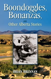 Boondoggles, Bonanzas, and Other Alberta Stories ebook by Brian Brennan
