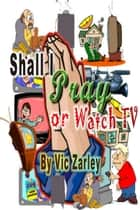 Shall I Pray or Watch TV? ebook by Vic Zarley