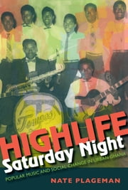 Highlife Saturday Night - Popular Music and Social Change in Urban Ghana ebook by Nathan Plageman