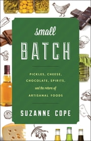 Small Batch - Pickles, Cheese, Chocolate, Spirits, and the Return of Artisanal Foods ebook by Suzanne Cope