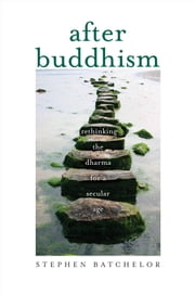 After Buddhism - Rethinking the Dharma for a Secular Age ebook by Stephen Batchelor