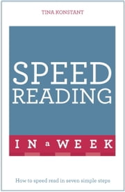 Speed Reading In A Week - How To Speed Read In Seven Simple Steps ebook by Tina Konstant