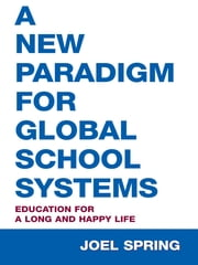 A New Paradigm for Global School Systems - Education for a Long and Happy Life ebook by Joel Spring